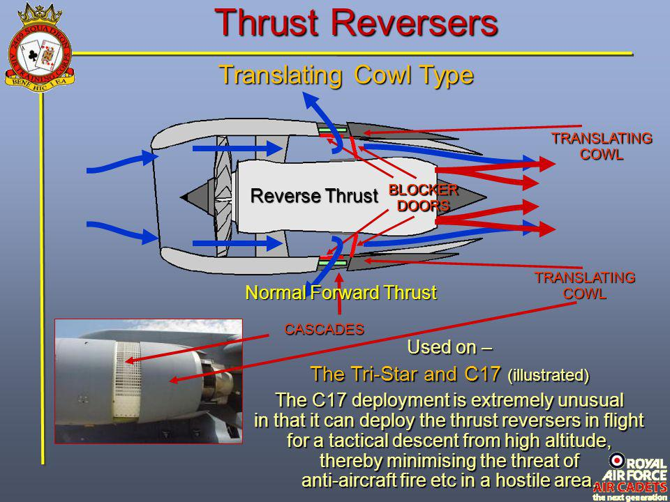 Thrust Reversers Translating Cowl Type BLOCKER DOORS TRANSLATING COWL Reverse Thrust CASCADES Used on – The Tri-Star and C17 (illustrated) The C17 dep