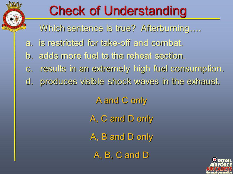 Which sentence is true? Afterburning…. a.is restricted for take-off and combat. b.adds more fuel to the reheat section. c. results in an extremely hig