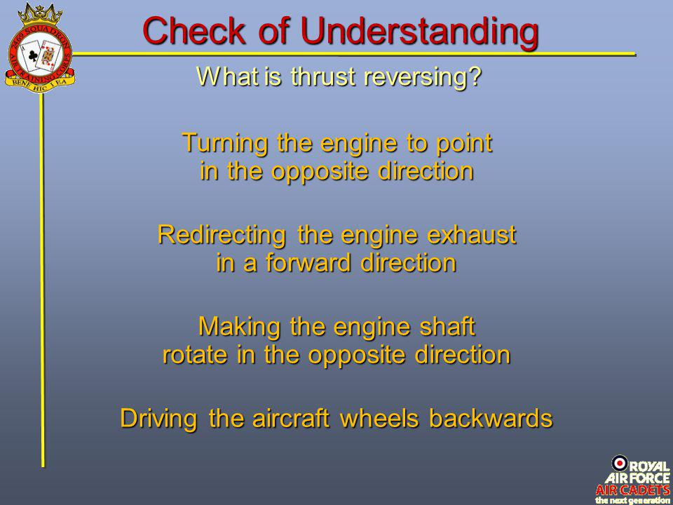 What is thrust reversing? Driving the aircraft wheels backwards Turning the engine to point in the opposite direction Making the engine shaft rotate i