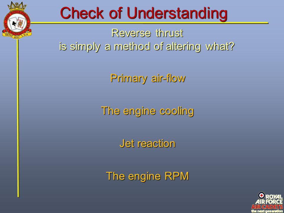 Reverse thrust is simply a method of altering what? The engine RPM Primary air-flow Jet reaction The engine cooling Check of Understanding