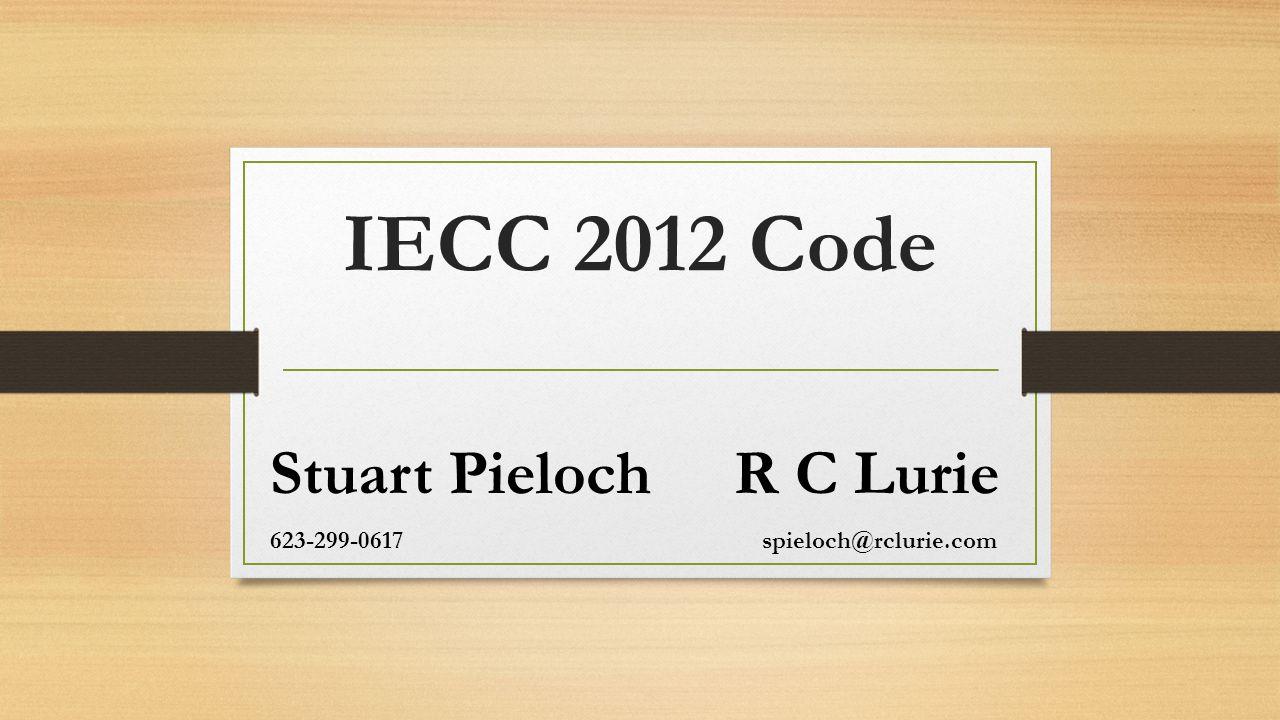 IECC 2012 Code Stuart Pieloch R C Lurie 623-299-0617 spieloch@rclurie.com