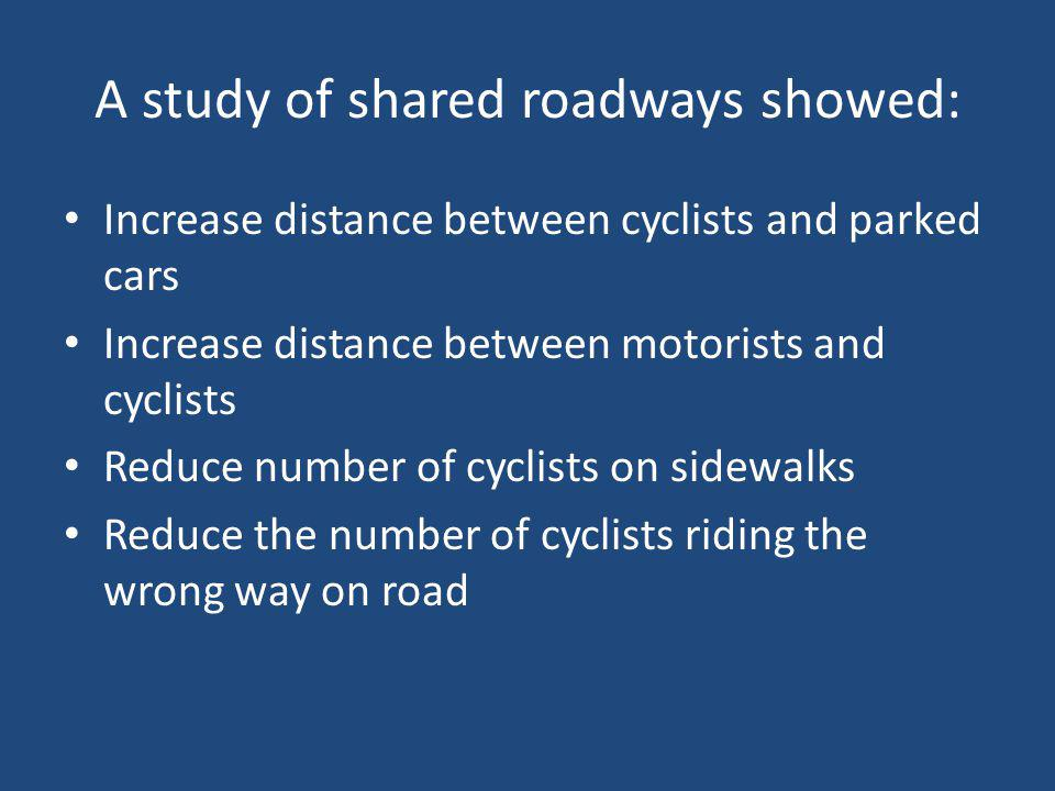 A study of shared roadways showed: Increase distance between cyclists and parked cars Increase distance between motorists and cyclists Reduce number of cyclists on sidewalks Reduce the number of cyclists riding the wrong way on road