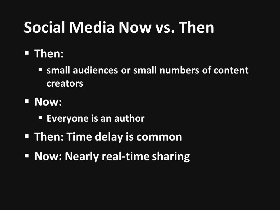 Social Media Now vs. Then Then: small audiences or small numbers of content creators Now: Everyone is an author Then: Time delay is common Now: Nearly