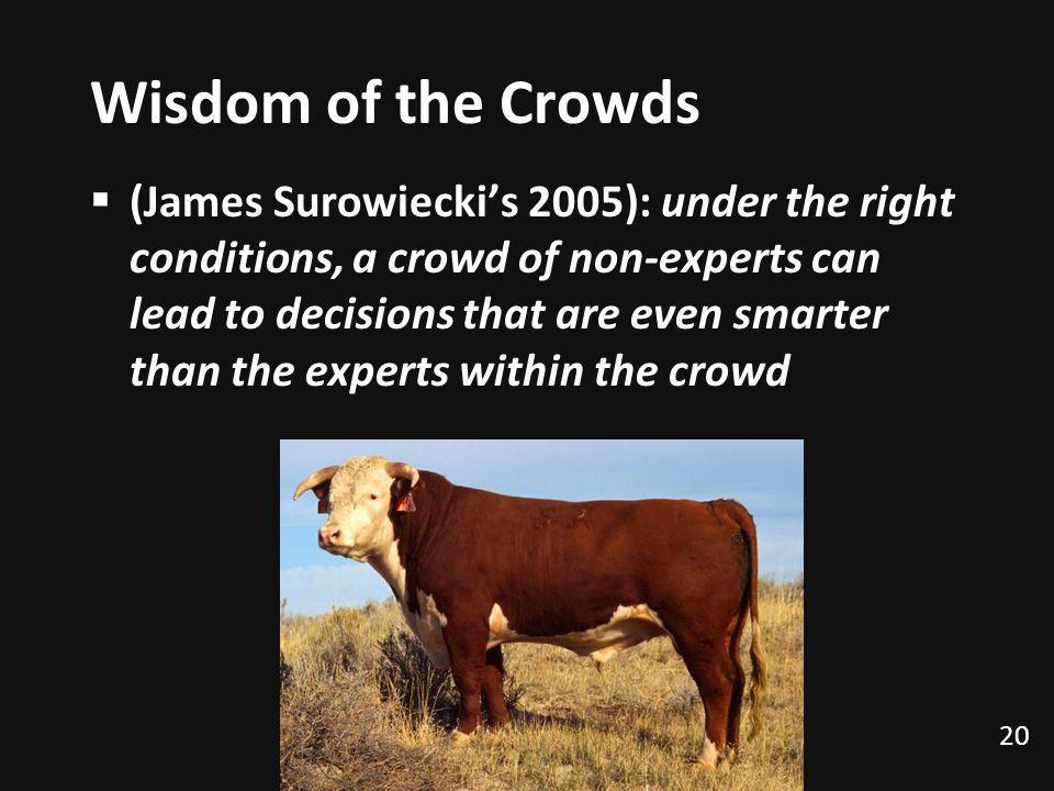 Wisdom of the Crowds (James Surowieckis 2005): under the right conditions, a crowd of non-experts can lead to decisions that are even smarter than the experts within the crowd 20