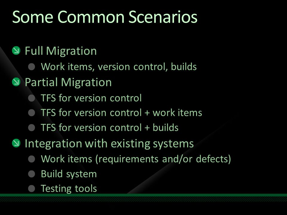 Some Common Scenarios Full Migration Work items, version control, builds Partial Migration TFS for version control TFS for version control + work items TFS for version control + builds Integration with existing systems Work items (requirements and/or defects) Build system Testing tools