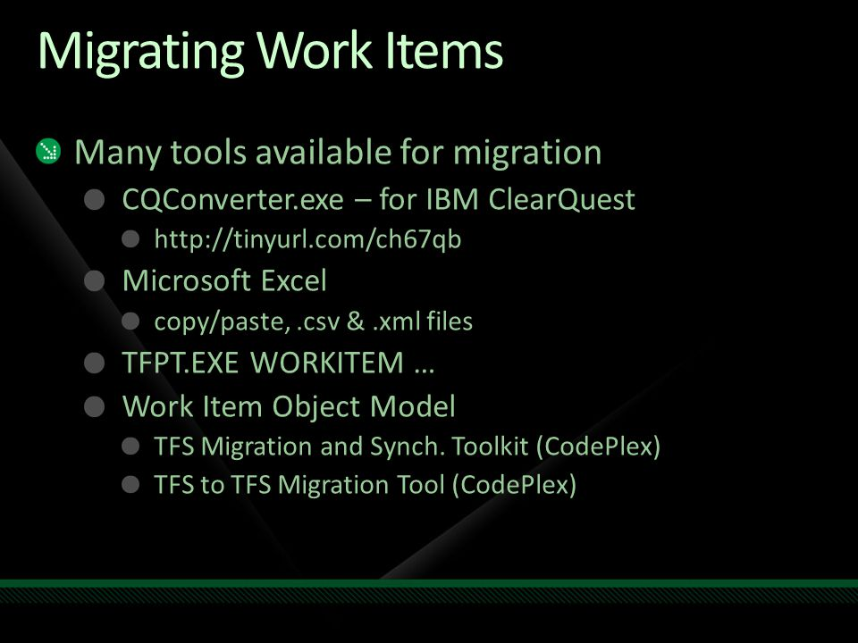 Migrating Work Items Many tools available for migration CQConverter.exe – for IBM ClearQuest http://tinyurl.com/ch67qb Microsoft Excel copy/paste,.csv &.xml files TFPT.EXE WORKITEM … Work Item Object Model TFS Migration and Synch.