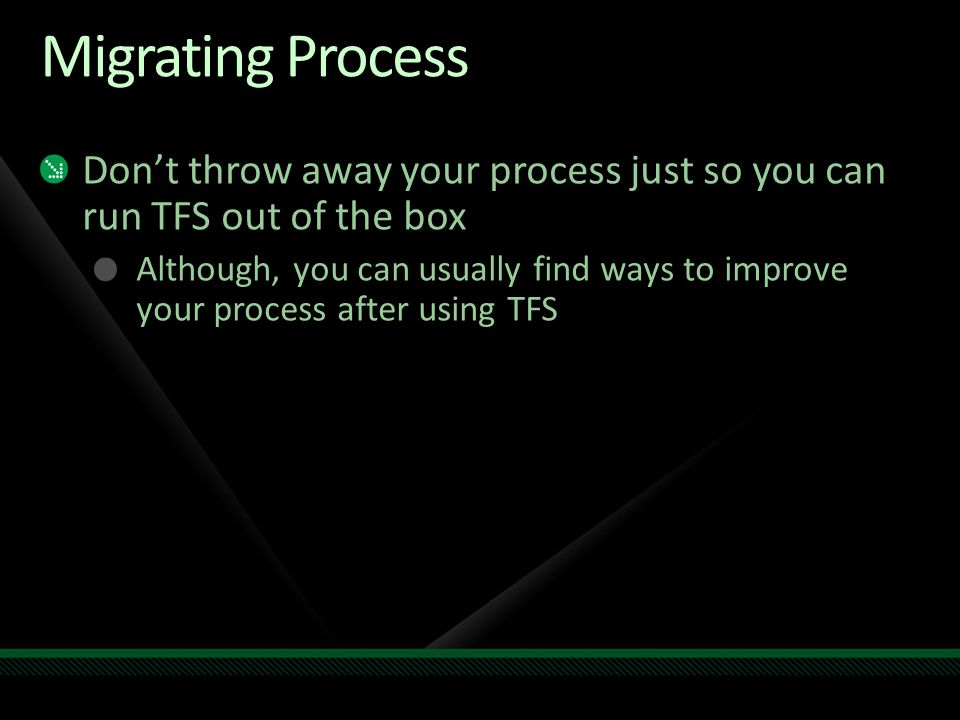 Migrating Process Dont throw away your process just so you can run TFS out of the box Although, you can usually find ways to improve your process after using TFS