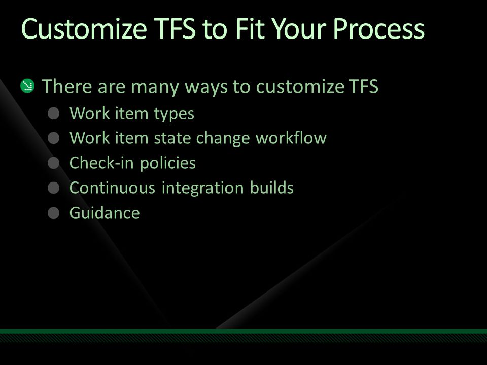 Customize TFS to Fit Your Process There are many ways to customize TFS Work item types Work item state change workflow Check-in policies Continuous integration builds Guidance
