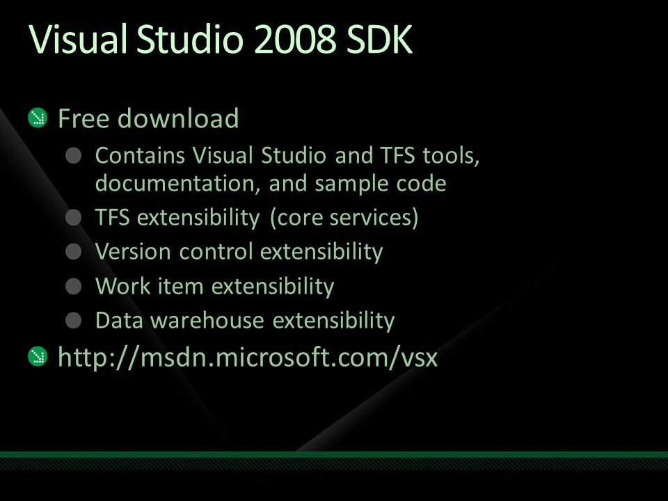 Visual Studio 2008 SDK Free download Contains Visual Studio and TFS tools, documentation, and sample code TFS extensibility (core services) Version control extensibility Work item extensibility Data warehouse extensibility http://msdn.microsoft.com/vsx