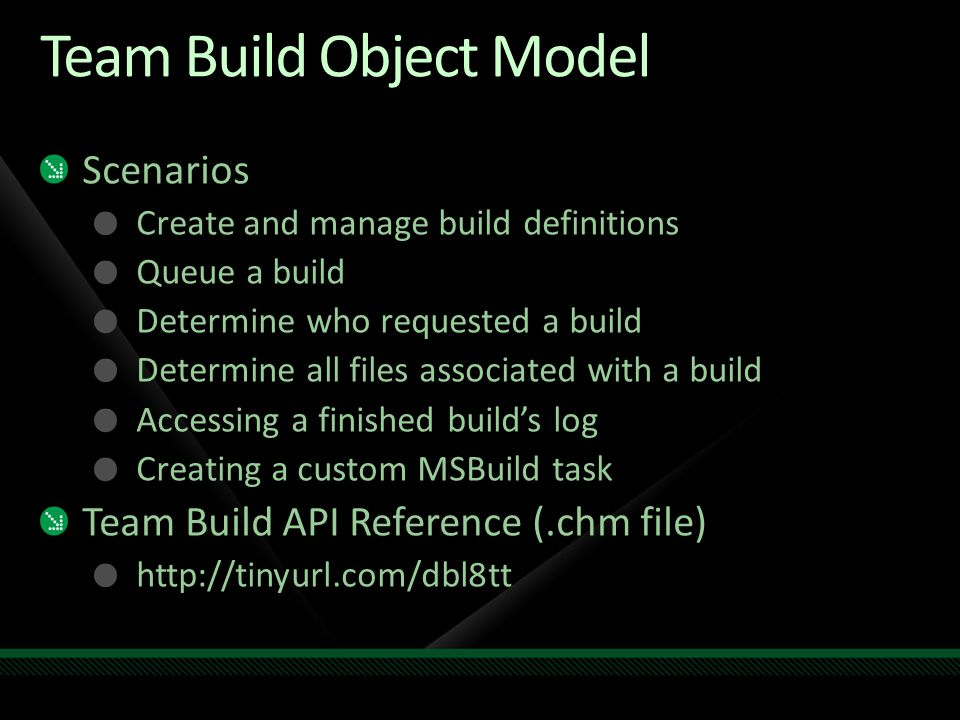 Team Build Object Model Scenarios Create and manage build definitions Queue a build Determine who requested a build Determine all files associated with a build Accessing a finished builds log Creating a custom MSBuild task Team Build API Reference (.chm file) http://tinyurl.com/dbl8tt