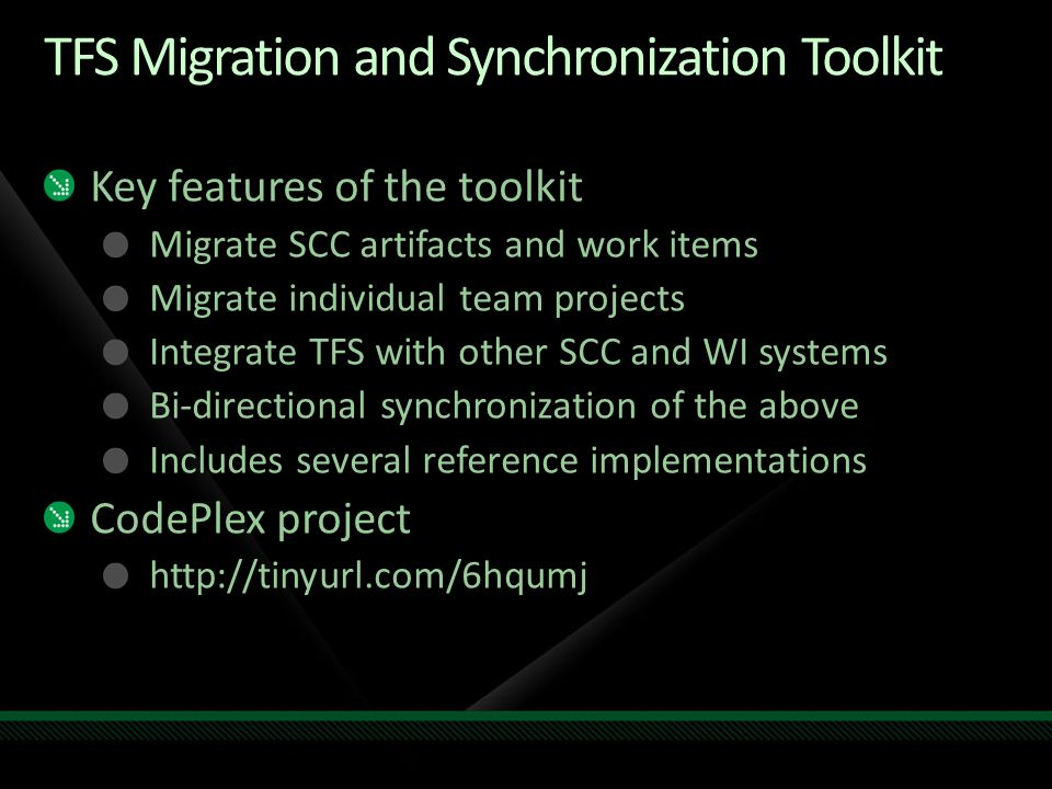 TFS Migration and Synchronization Toolkit Key features of the toolkit Migrate SCC artifacts and work items Migrate individual team projects Integrate TFS with other SCC and WI systems Bi-directional synchronization of the above Includes several reference implementations CodePlex project http://tinyurl.com/6hqumj