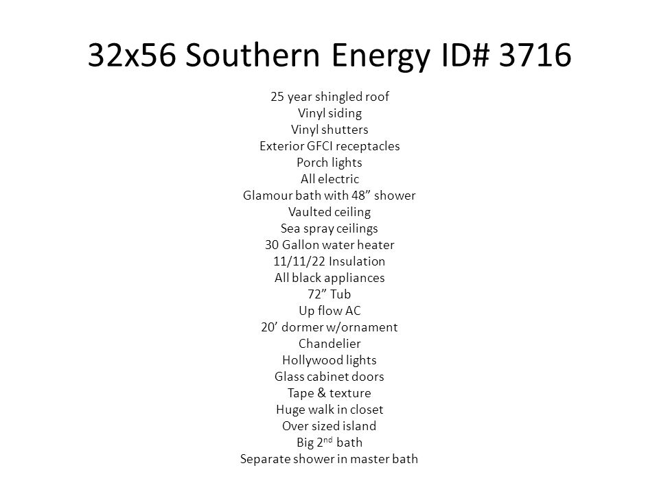 32x56 Southern Energy ID# 3716 25 year shingled roof Vinyl siding Vinyl shutters Exterior GFCI receptacles Porch lights All electric Glamour bath with