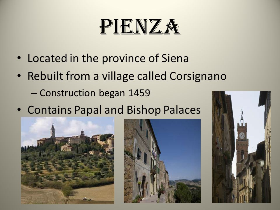 Pienza Located in the province of Siena Rebuilt from a village called Corsignano – Construction began 1459 Contains Papal and Bishop Palaces