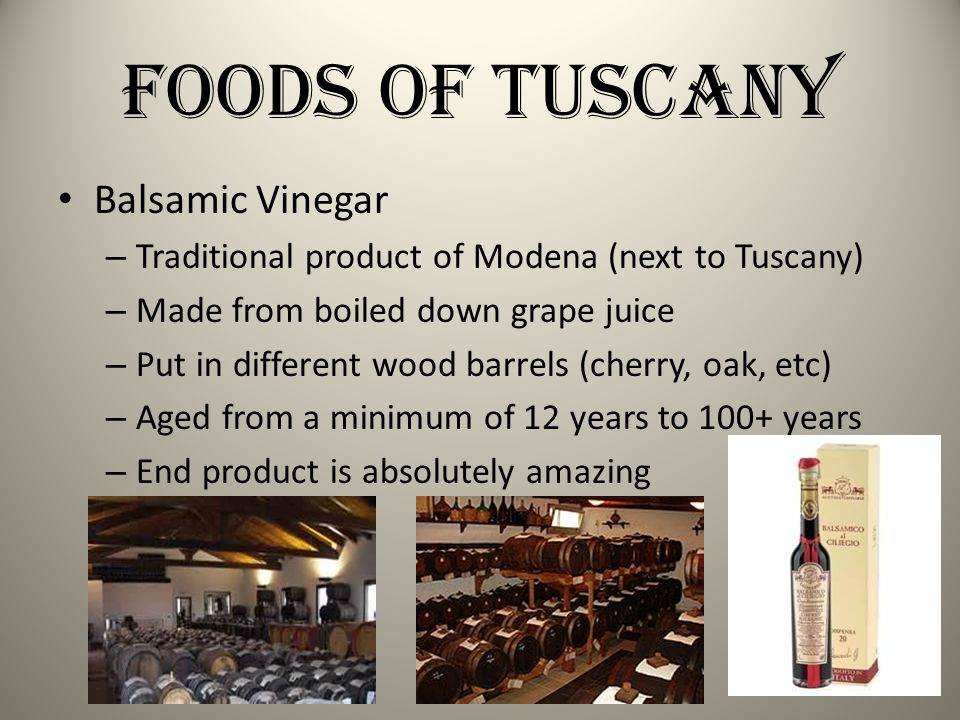 Foods of Tuscany Balsamic Vinegar – Traditional product of Modena (next to Tuscany) – Made from boiled down grape juice – Put in different wood barrel
