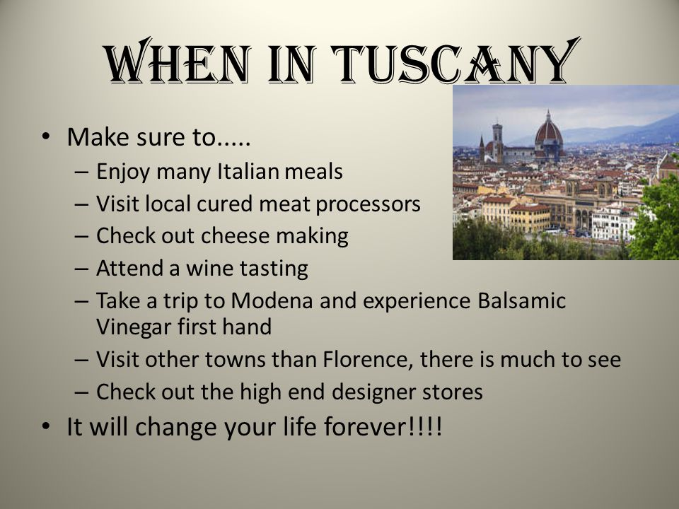 When in Tuscany Make sure to..... – Enjoy many Italian meals – Visit local cured meat processors – Check out cheese making – Attend a wine tasting – T