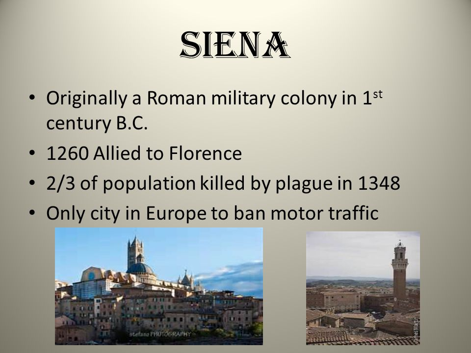 Siena Originally a Roman military colony in 1 st century B.C. 1260 Allied to Florence 2/3 of population killed by plague in 1348 Only city in Europe t
