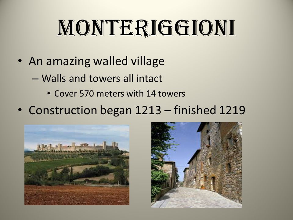 Monteriggioni An amazing walled village – Walls and towers all intact Cover 570 meters with 14 towers Construction began 1213 – finished 1219