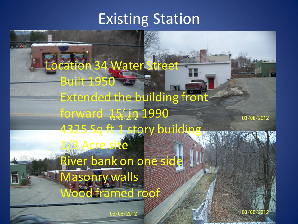 Existing Station Location 34 Water Street Built 1950 Extended the building front forward 15 in 1990 4325 Sq ft 1 story building 1/3 Acre site River bank on one side Masonry walls Wood framed roof