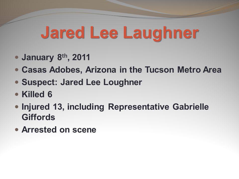 Jared Lee Laughner January 8 th, 2011 Casas Adobes, Arizona in the Tucson Metro Area Suspect: Jared Lee Loughner Killed 6 Injured 13, including Repres