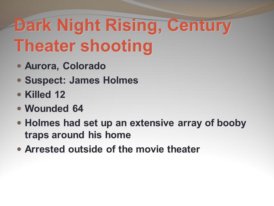Dark Night Rising, Century Theater shooting Aurora, Colorado Suspect: James Holmes Killed 12 Wounded 64 Holmes had set up an extensive array of booby