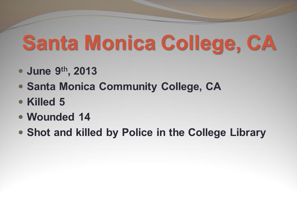 Santa Monica College, CA June 9 th, 2013 Santa Monica Community College, CA Killed 5 Wounded 14 Shot and killed by Police in the College Library