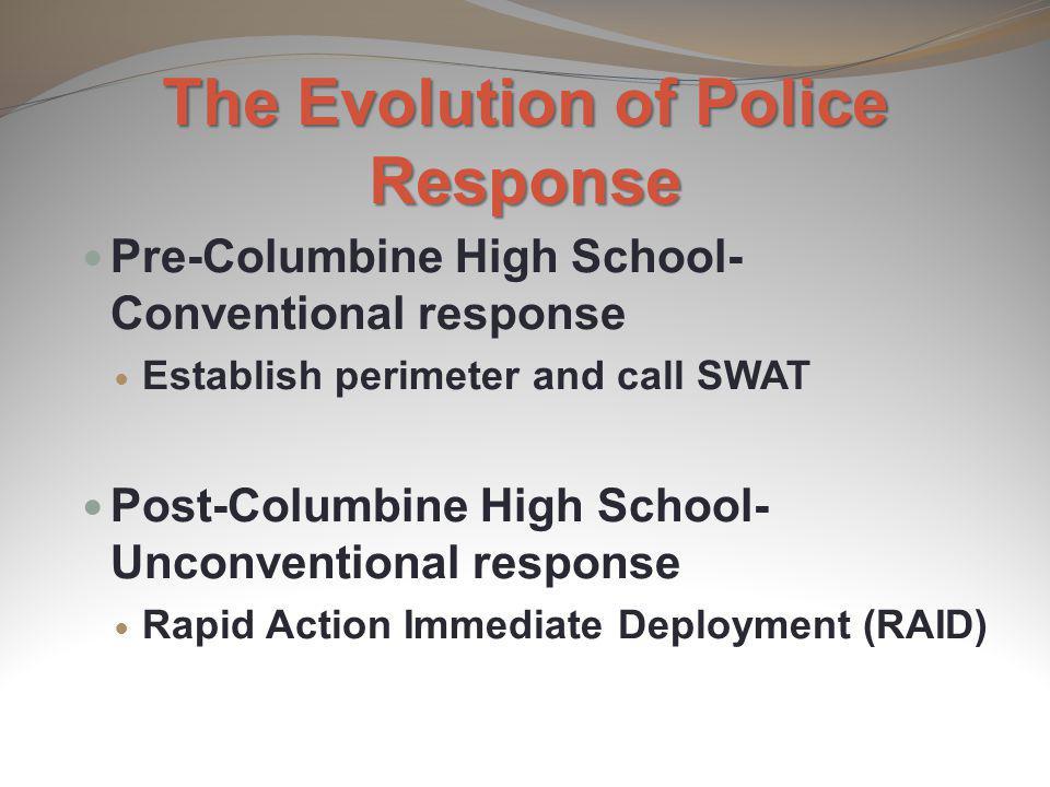 The Evolution of Police Response Pre-Columbine High School- Conventional response Establish perimeter and call SWAT Post-Columbine High School- Unconv