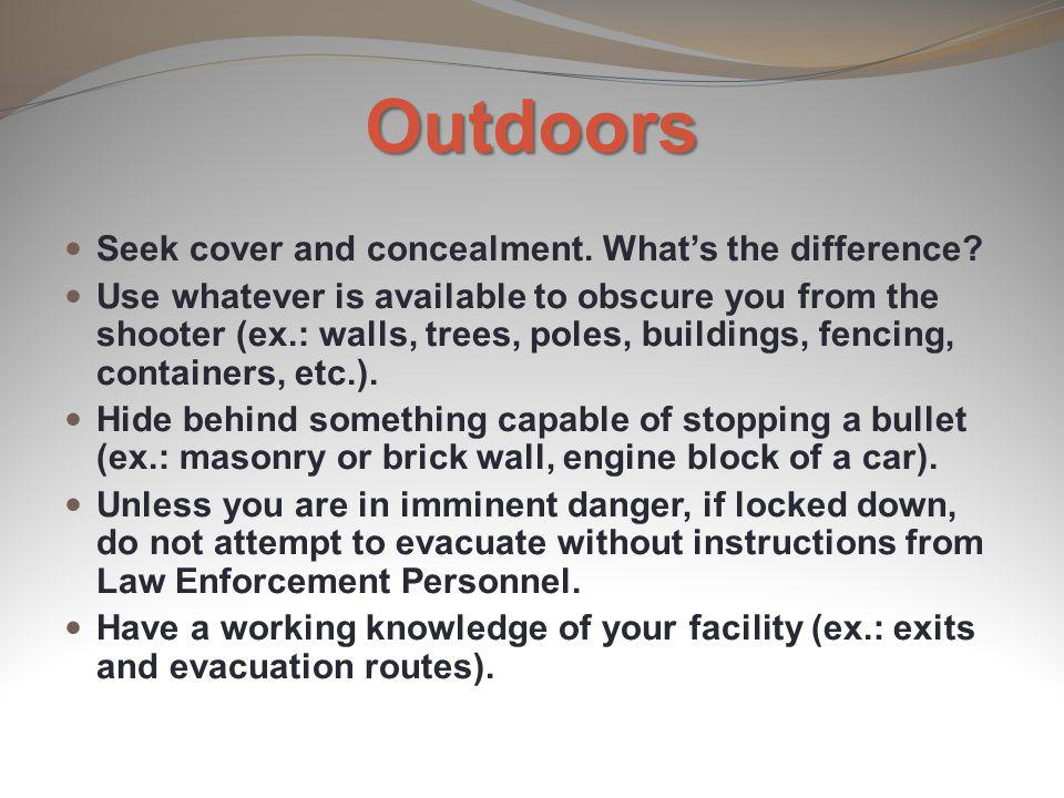 Outdoors Seek cover and concealment. Whats the difference? Use whatever is available to obscure you from the shooter (ex.: walls, trees, poles, buildi