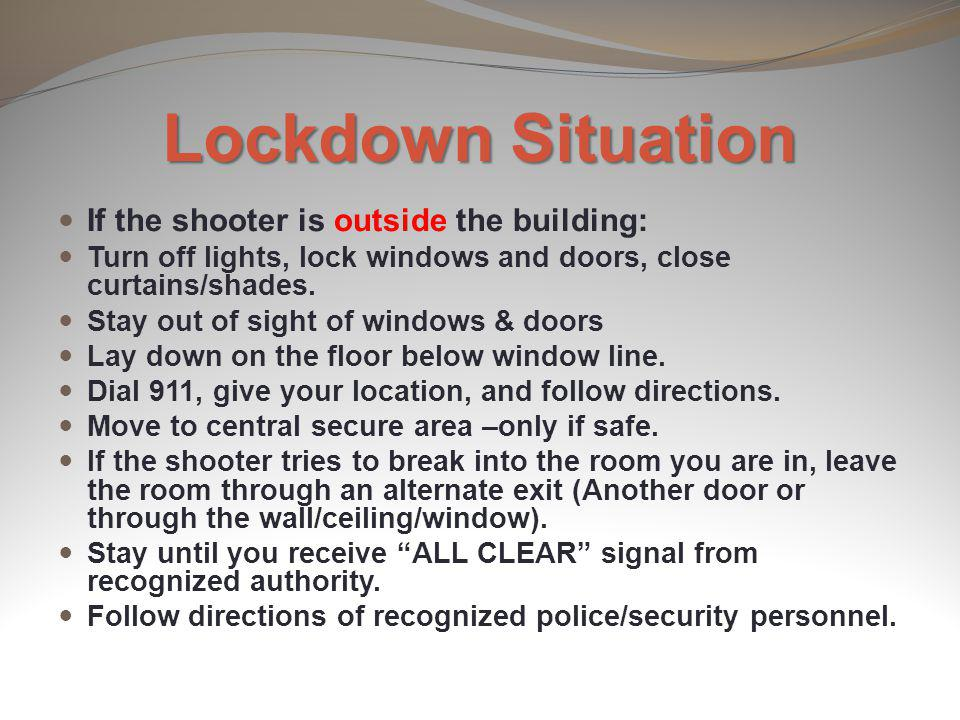 Lockdown Situation If the shooter is outside the building: Turn off lights, lock windows and doors, close curtains/shades. Stay out of sight of window