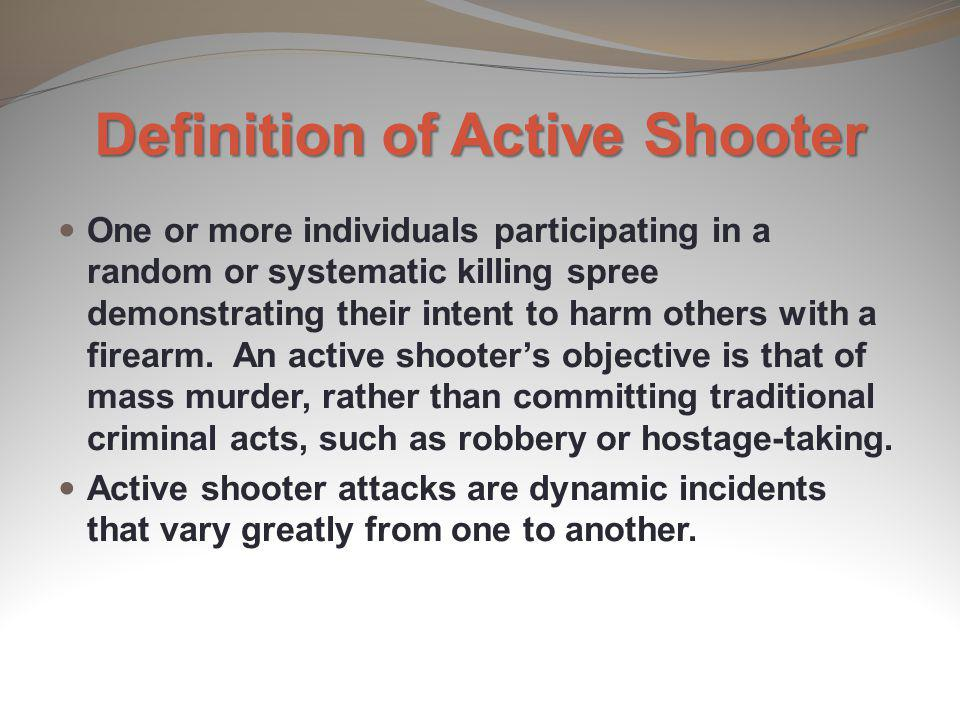Definition of Active Shooter One or more individuals participating in a random or systematic killing spree demonstrating their intent to harm others w