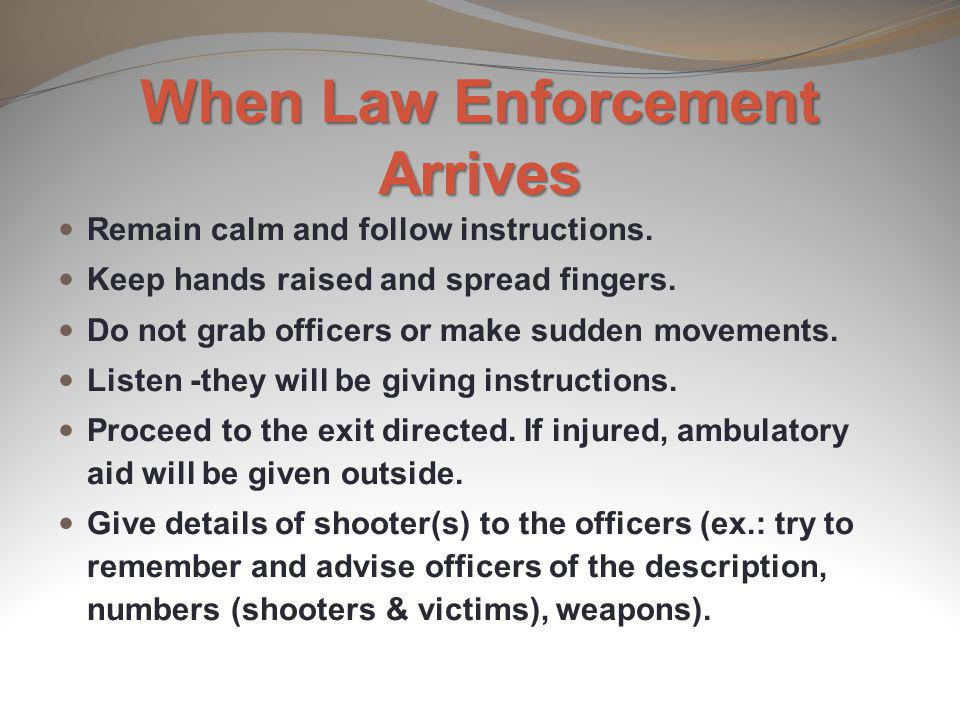 When Law Enforcement Arrives Remain calm and follow instructions. Keep hands raised and spread fingers. Do not grab officers or make sudden movements.