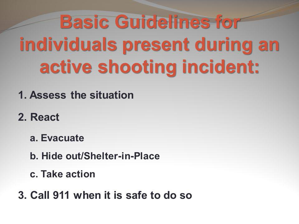 Basic Guidelines for individuals present during an active shooting incident: 1. Assess the situation 2. React a. Evacuate b. Hide out/Shelter-in-Place