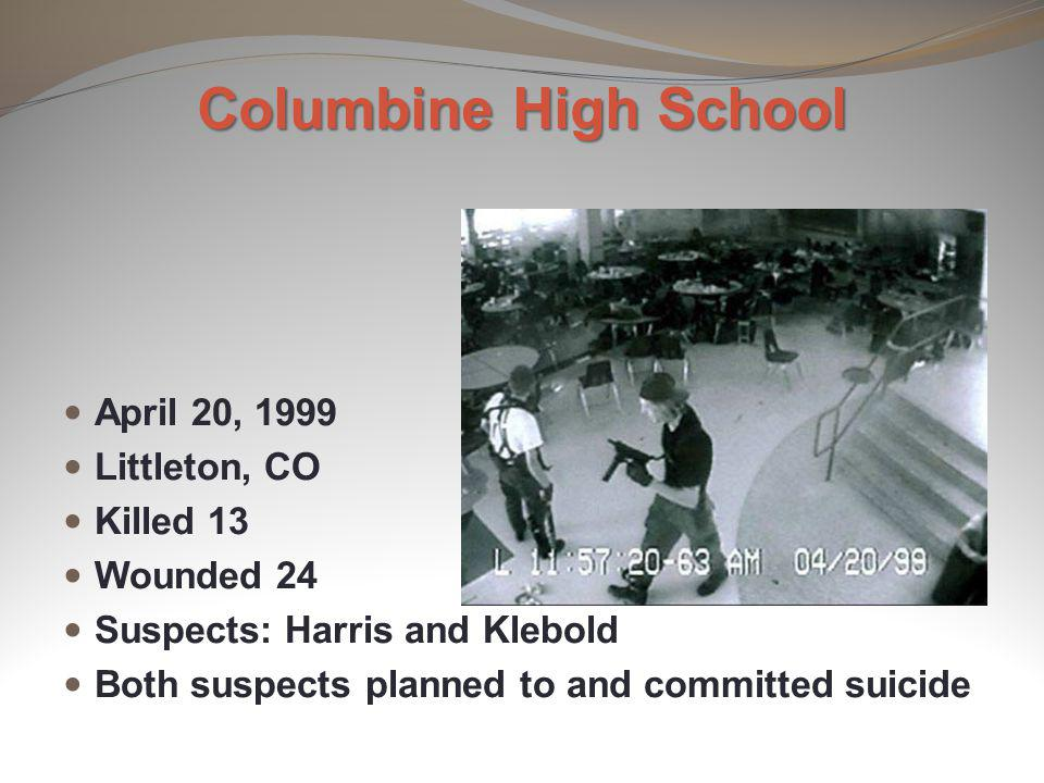 Columbine High School April 20, 1999 Littleton, CO Killed 13 Wounded 24 Suspects: Harris and Klebold Both suspects planned to and committed suicide