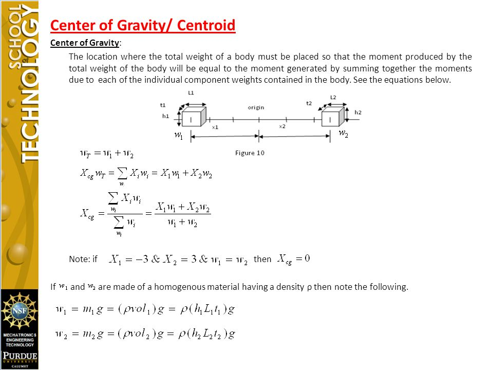 Center of Gravity/ Centroid Center of Gravity: The location where the total weight of a body must be placed so that the moment produced by the total weight of the body will be equal to the moment generated by summing together the moments due to each of the individual component weights contained in the body.