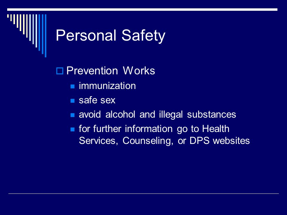 Personal Safety Prevention Works immunization safe sex avoid alcohol and illegal substances for further information go to Health Services, Counseling, or DPS websites