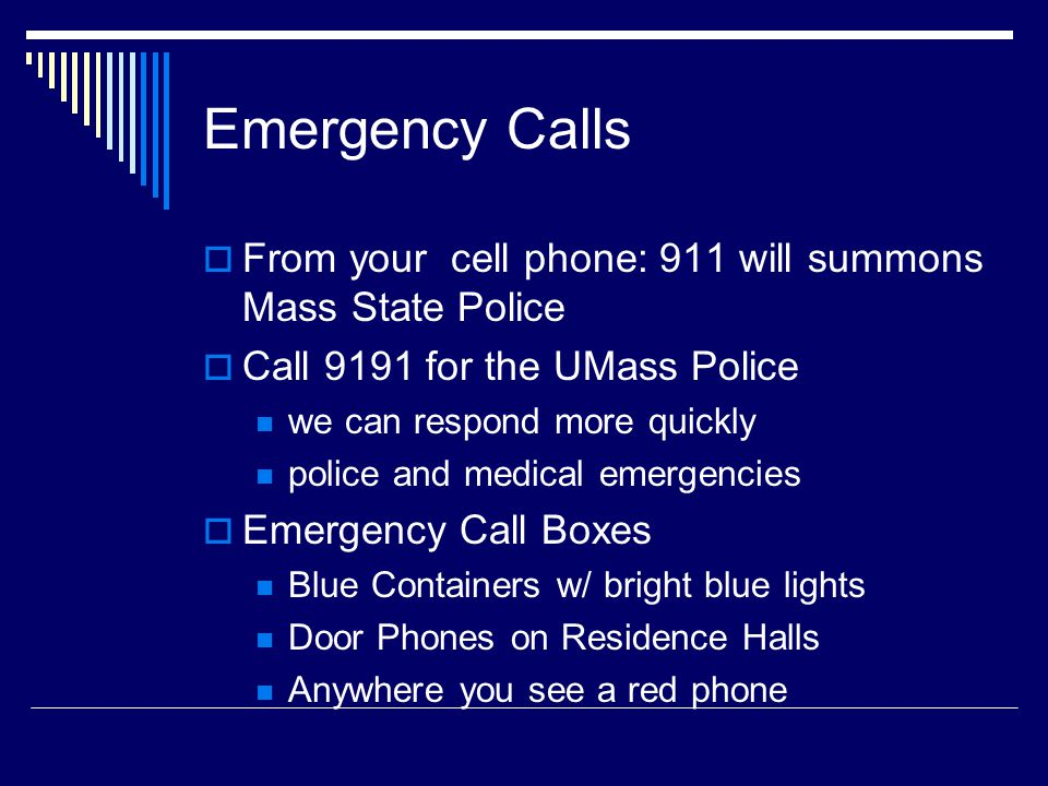 Emergency Calls From your cell phone: 911 will summons Mass State Police Call 9191 for the UMass Police we can respond more quickly police and medical emergencies Emergency Call Boxes Blue Containers w/ bright blue lights Door Phones on Residence Halls Anywhere you see a red phone