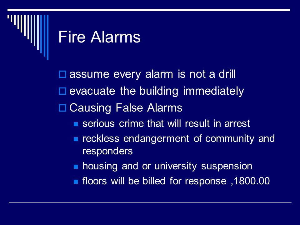 Fire Alarms assume every alarm is not a drill evacuate the building immediately Causing False Alarms serious crime that will result in arrest reckless endangerment of community and responders housing and or university suspension floors will be billed for response,1800.00
