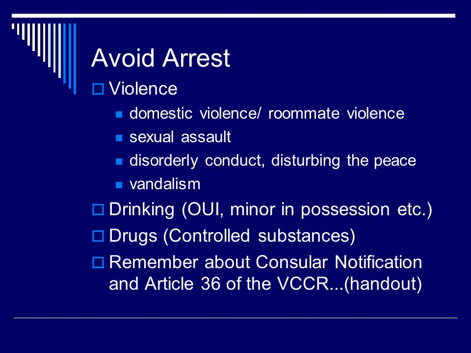 Avoid Arrest Violence domestic violence/ roommate violence sexual assault disorderly conduct, disturbing the peace vandalism Drinking (OUI, minor in possession etc.) Drugs (Controlled substances) Remember about Consular Notification and Article 36 of the VCCR...(handout)