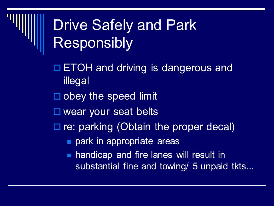 Drive Safely and Park Responsibly ETOH and driving is dangerous and illegal obey the speed limit wear your seat belts re: parking (Obtain the proper decal) park in appropriate areas handicap and fire lanes will result in substantial fine and towing/ 5 unpaid tkts...