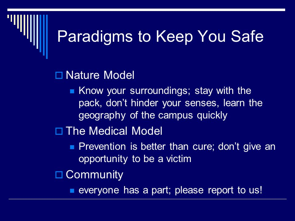 Paradigms to Keep You Safe Nature Model Know your surroundings; stay with the pack, dont hinder your senses, learn the geography of the campus quickly The Medical Model Prevention is better than cure; dont give an opportunity to be a victim Community everyone has a part; please report to us!