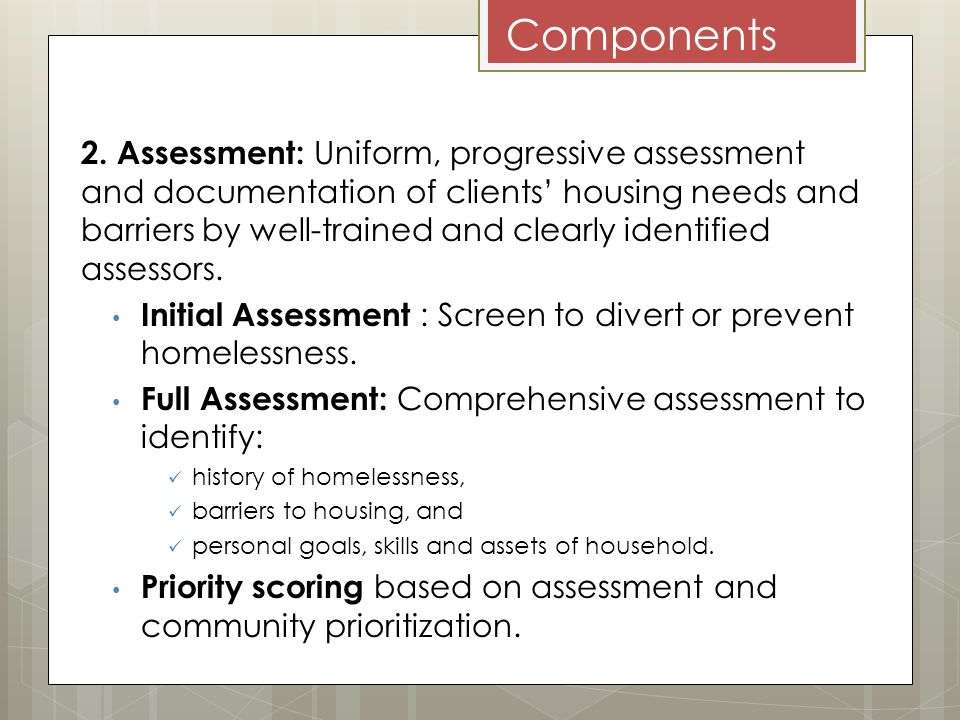 Components 2. Assessment: Uniform, progressive assessment and documentation of clients housing needs and barriers by well-trained and clearly identifi