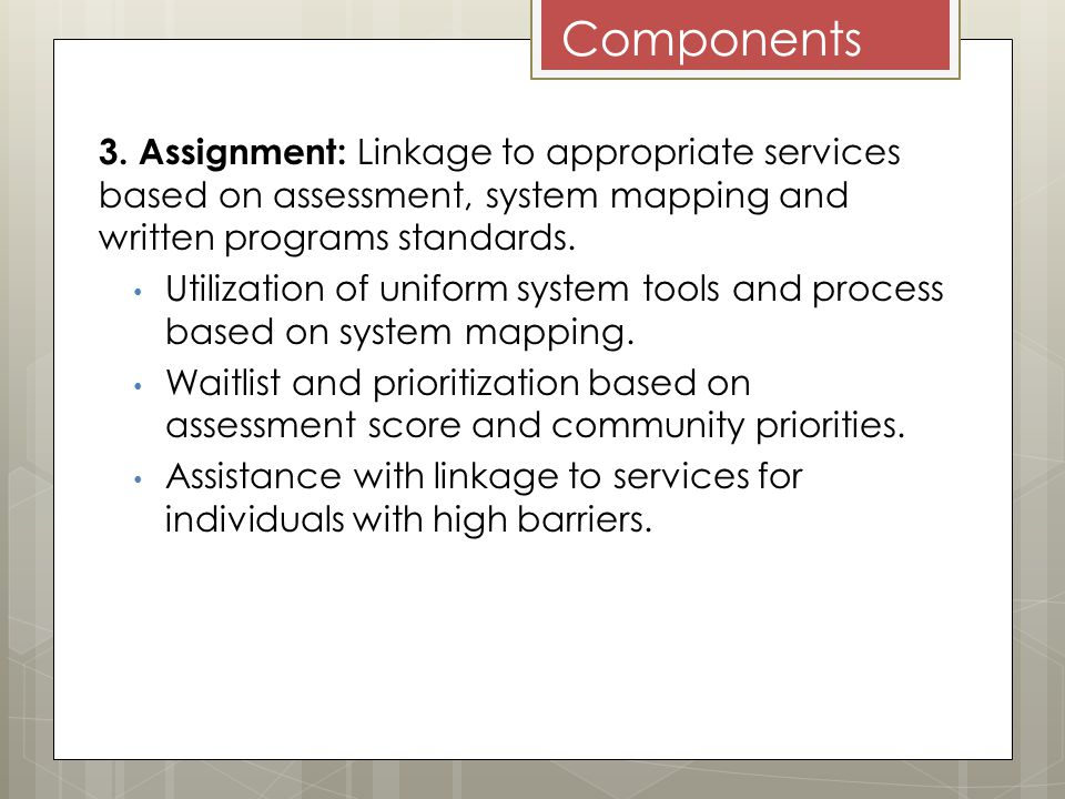 Components 3. Assignment: Linkage to appropriate services based on assessment, system mapping and written programs standards. Utilization of uniform s