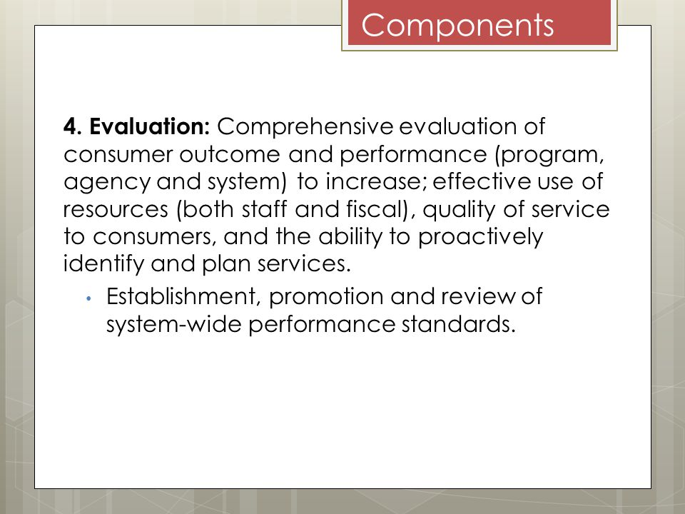 Components 4. Evaluation: Comprehensive evaluation of consumer outcome and performance (program, agency and system) to increase; effective use of reso