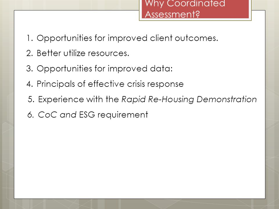 Why Coordinated Assessment. 1.Opportunities for improved client outcomes.