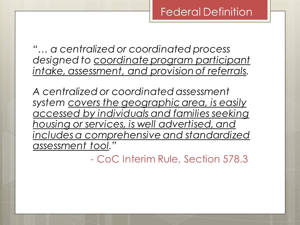 Federal Definition … a centralized or coordinated process designed to coordinate program participant intake, assessment, and provision of referrals.
