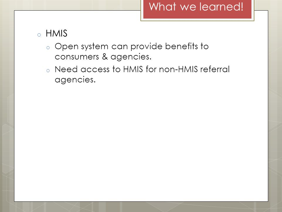 What we learned. o HMIS o Open system can provide benefits to consumers & agencies.