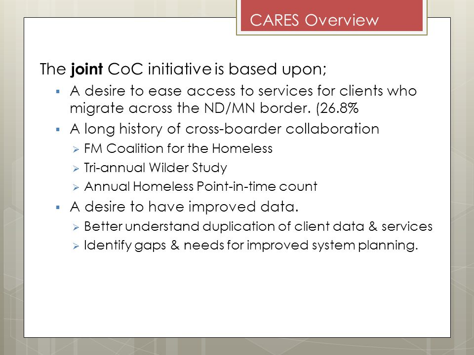 CARES Overview The joint CoC initiative is based upon; A desire to ease access to services for clients who migrate across the ND/MN border.