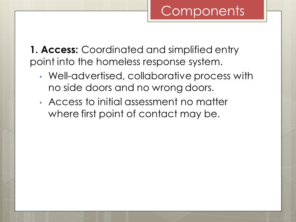 Components 1. Access: Coordinated and simplified entry point into the homeless response system.