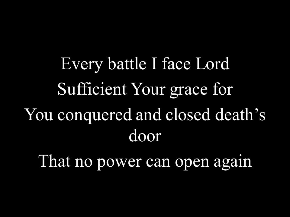 Every battle I face Lord Sufficient Your grace for You conquered and closed deaths door That no power can open again
