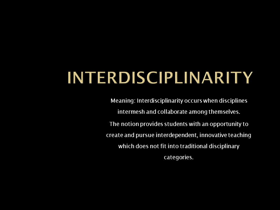 Meaning: Interdisciplinarity occurs when disciplines intermesh and collaborate among themselves.