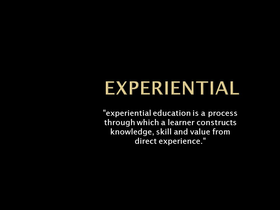 experiential education is a process through which a learner constructs knowledge, skill and value from direct experience.